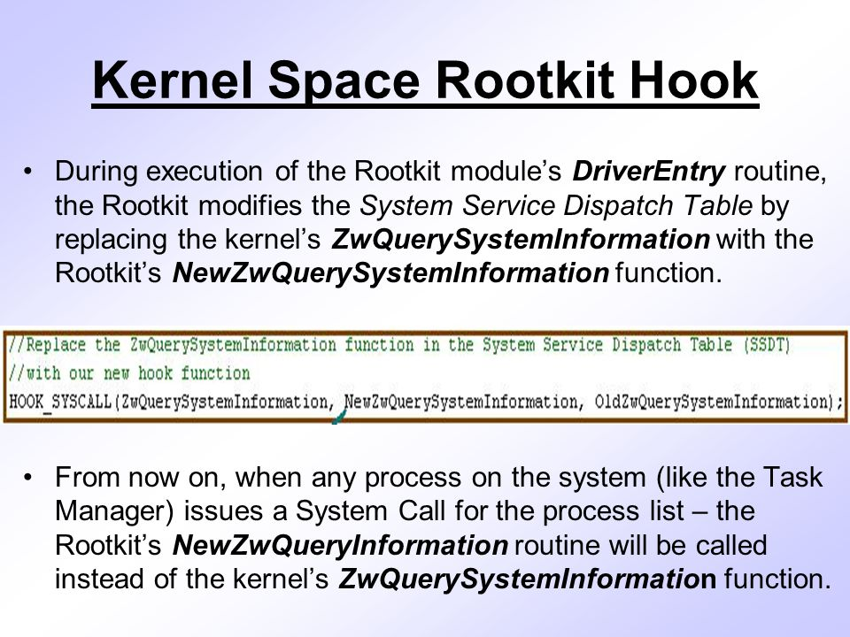 Kernel Space Rootkit Hook During execution of the Rootkit module's DriverEntry routine, the Rootkit modifies the System Service Dispatch Table by replacing the kernel's ZwQuerySystemInformation with the Rootkit's NewZwQuerySystemInformation function.