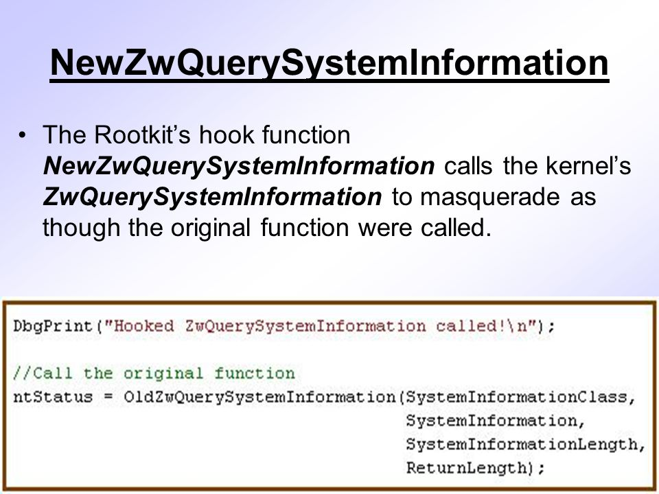 NewZwQuerySystemInformation The Rootkit's hook function NewZwQuerySystemInformation calls the kernel's ZwQuerySystemInformation to masquerade as though the original function were called.