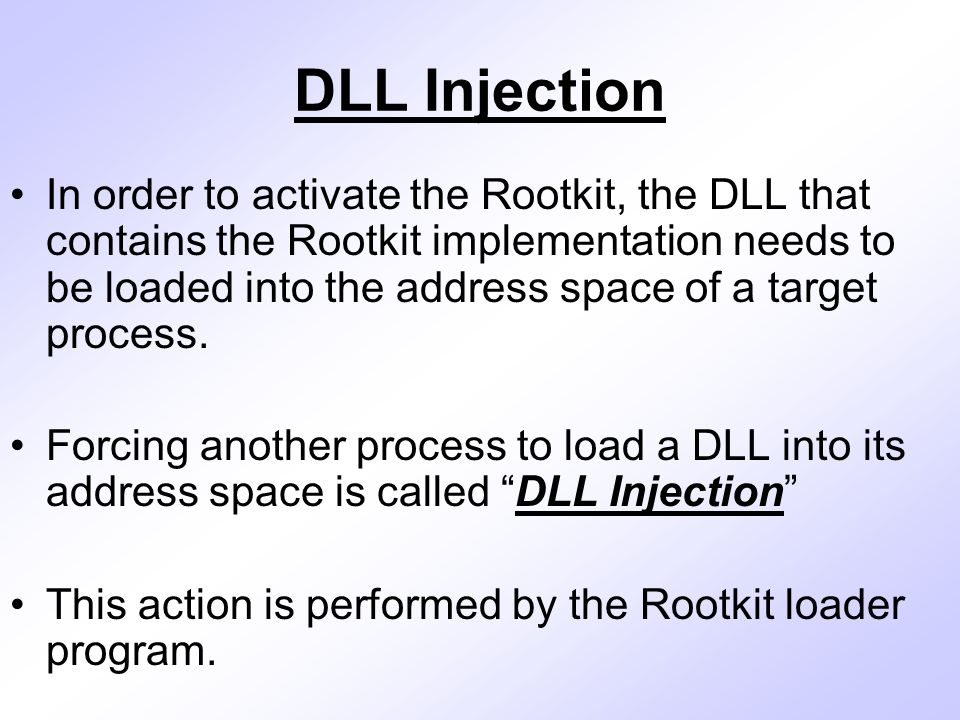 DLL Injection In order to activate the Rootkit, the DLL that contains the Rootkit implementation needs to be loaded into the address space of a target process.