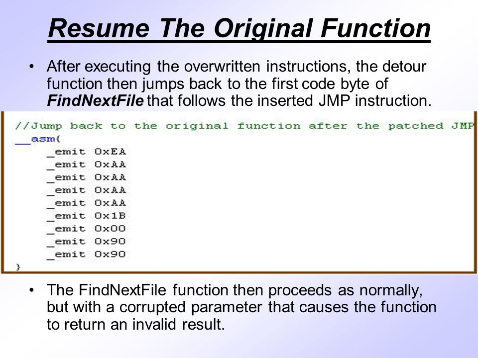 Resume The Original Function After executing the overwritten instructions, the detour function then jumps back to the first code byte of FindNextFile that follows the inserted JMP instruction.