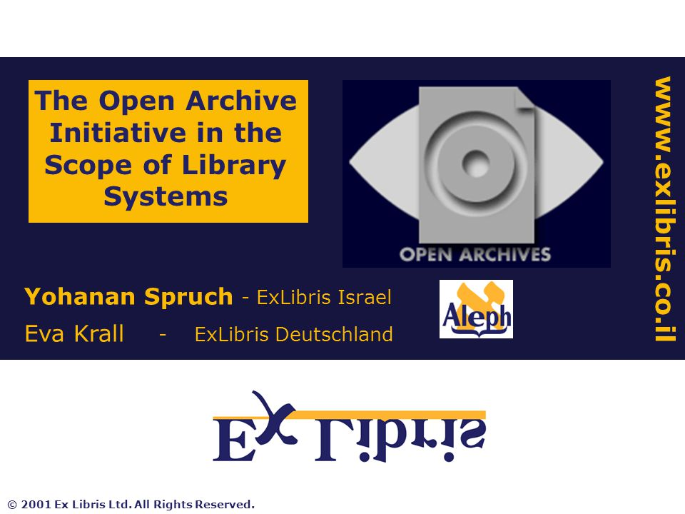 Yohanan Spruch - ExLibris Israel Eva Krall - ExLibris Deutschland The Open Archive Initiative in the Scope of Library Systems www.exlibris.co.il © 2001 Ex Libris Ltd.