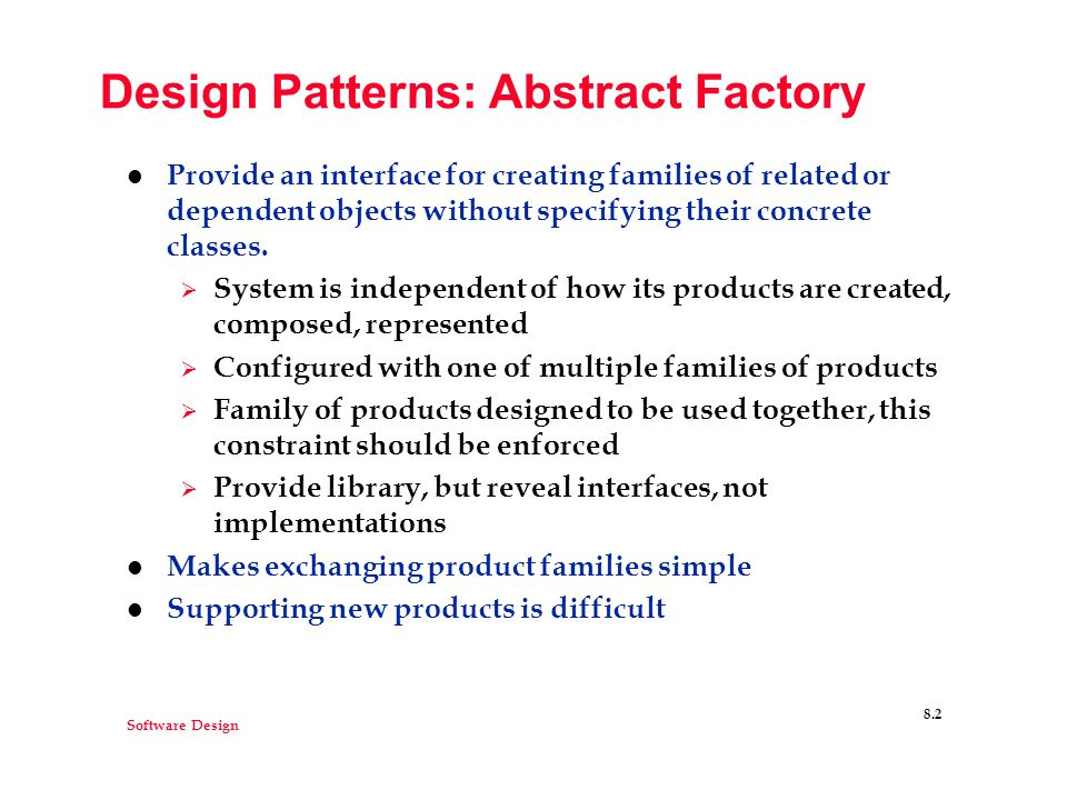 Software Design 8.2 Design Patterns: Abstract Factory l Provide an interface for creating families of related or dependent objects without specifying their concrete classes.