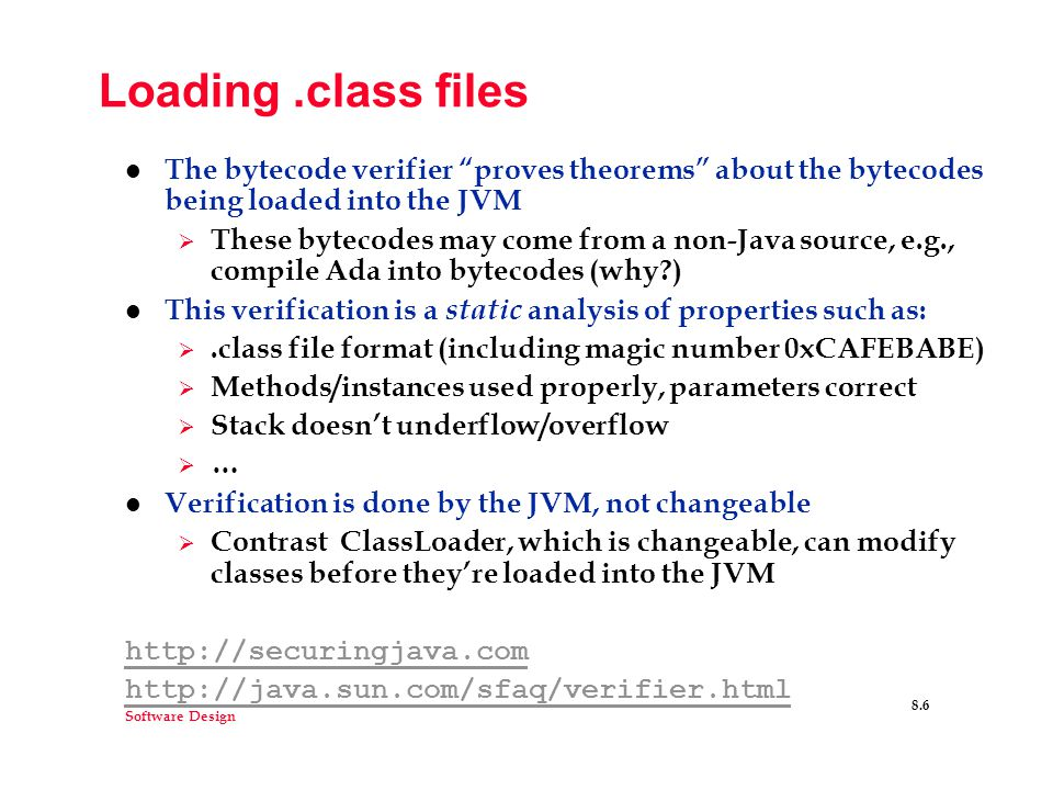 Software Design 8.6 Loading.class files l The bytecode verifier proves theorems about the bytecodes being loaded into the JVM  These bytecodes may come from a non-Java source, e.g., compile Ada into bytecodes (why ) l This verification is a static analysis of properties such as: .class file format (including magic number 0xCAFEBABE)  Methods/instances used properly, parameters correct  Stack doesn't underflow/overflow  … l Verification is done by the JVM, not changeable  Contrast ClassLoader, which is changeable, can modify classes before they're loaded into the JVM http://securingjava.com http://java.sun.com/sfaq/verifier.html
