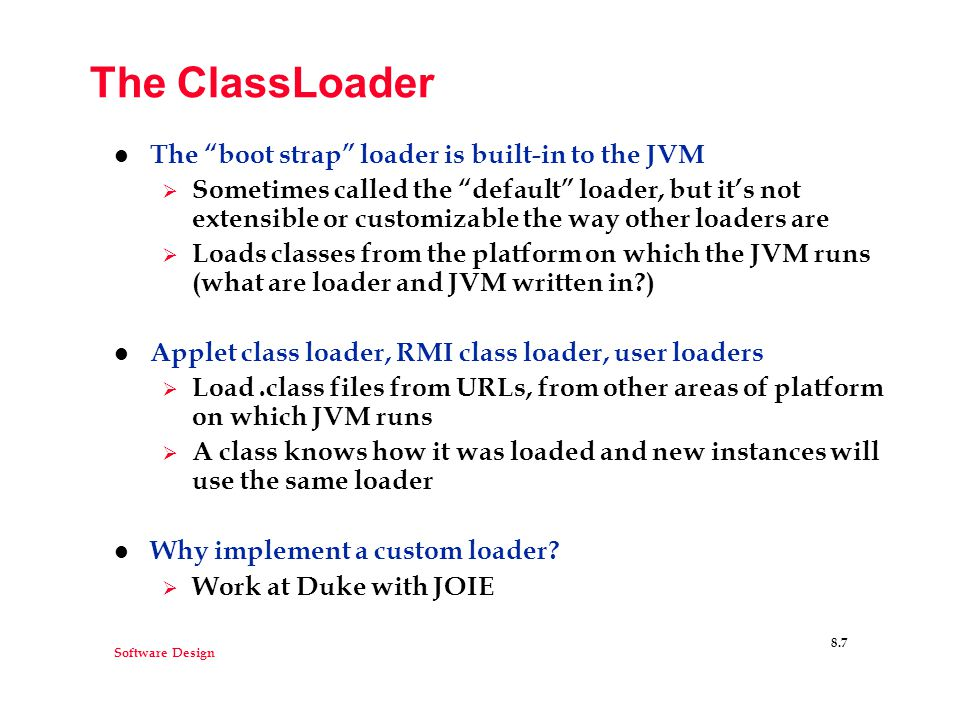 Software Design 8.7 The ClassLoader l The boot strap loader is built-in to the JVM  Sometimes called the default loader, but it's not extensible or customizable the way other loaders are  Loads classes from the platform on which the JVM runs (what are loader and JVM written in ) l Applet class loader, RMI class loader, user loaders  Load.class files from URLs, from other areas of platform on which JVM runs  A class knows how it was loaded and new instances will use the same loader l Why implement a custom loader.