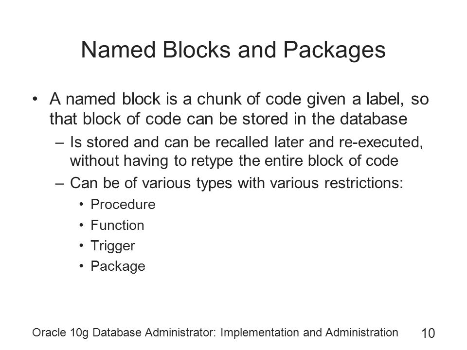 Oracle 10g Database Administrator: Implementation and Administration 10 Named Blocks and Packages A named block is a chunk of code given a label, so that block of code can be stored in the database –Is stored and can be recalled later and re-executed, without having to retype the entire block of code –Can be of various types with various restrictions: Procedure Function Trigger Package
