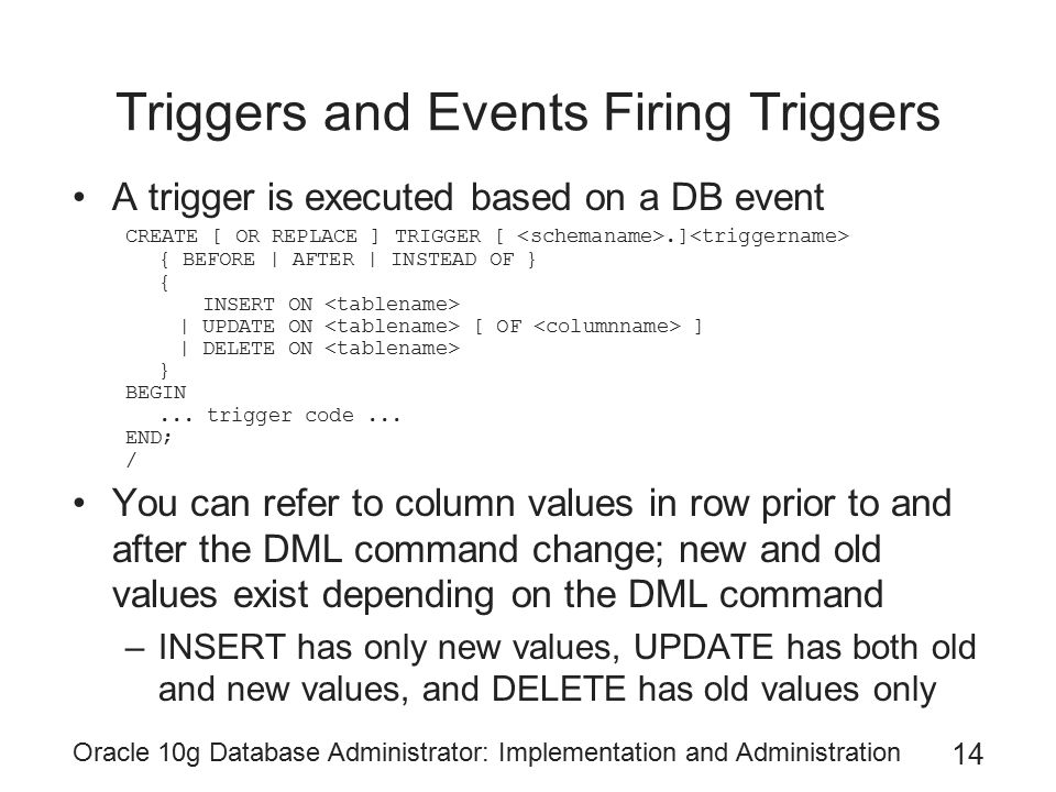 Oracle 10g Database Administrator: Implementation and Administration 14 Triggers and Events Firing Triggers A trigger is executed based on a DB event CREATE [ OR REPLACE ] TRIGGER [.] { BEFORE | AFTER | INSTEAD OF } { INSERT ON | UPDATE ON [ OF ] | DELETE ON } BEGIN...