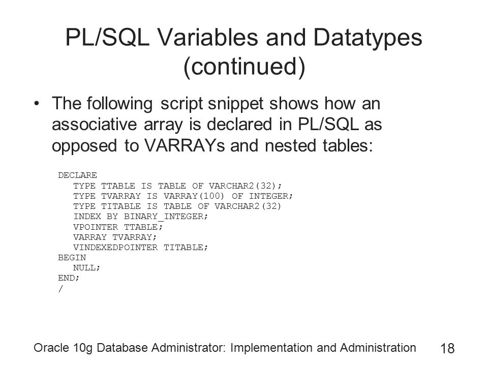 Oracle 10g Database Administrator: Implementation and Administration 18 PL/SQL Variables and Datatypes (continued) The following script snippet shows