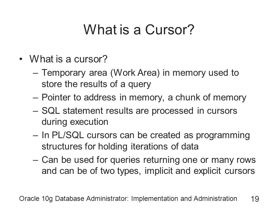 Oracle 10g Database Administrator: Implementation and Administration 19 What is a Cursor? What is a cursor? –Temporary area (Work Area) in memory used