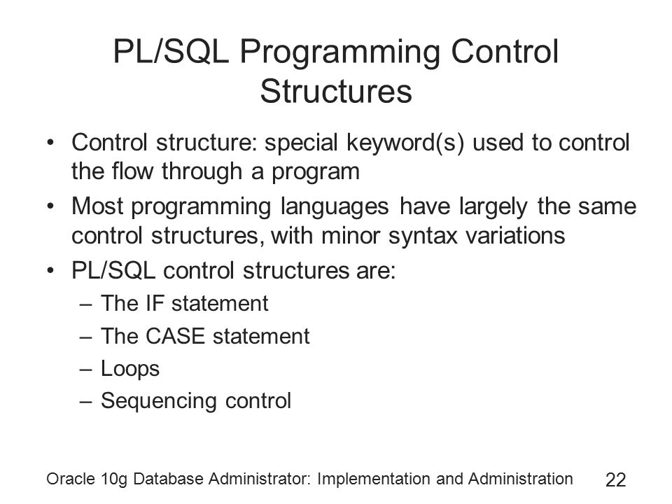 Oracle 10g Database Administrator: Implementation and Administration 22 PL/SQL Programming Control Structures Control structure: special keyword(s) used to control the flow through a program Most programming languages have largely the same control structures, with minor syntax variations PL/SQL control structures are: –The IF statement –The CASE statement –Loops –Sequencing control
