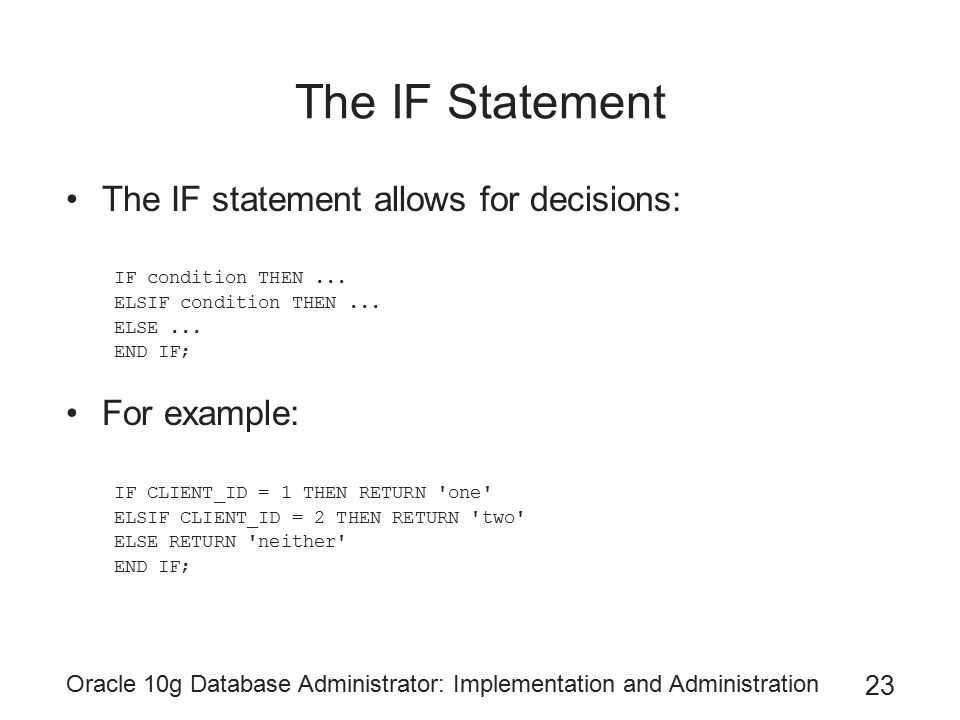 Oracle 10g Database Administrator: Implementation and Administration 23 The IF Statement The IF statement allows for decisions: IF condition THEN... E