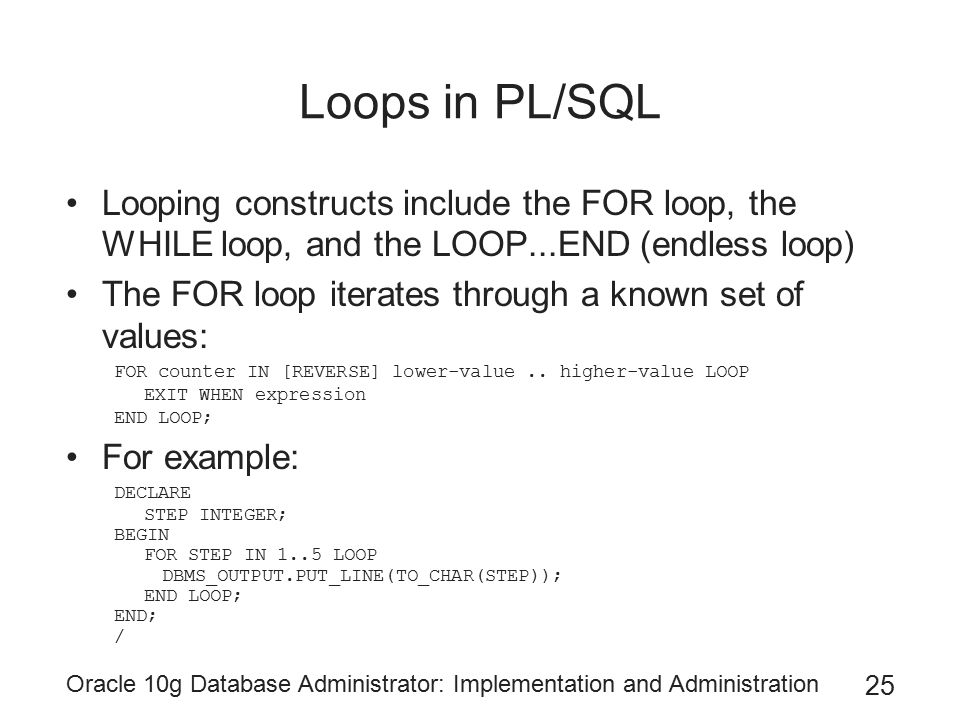 Oracle 10g Database Administrator: Implementation and Administration 25 Loops in PL/SQL Looping constructs include the FOR loop, the WHILE loop, and t