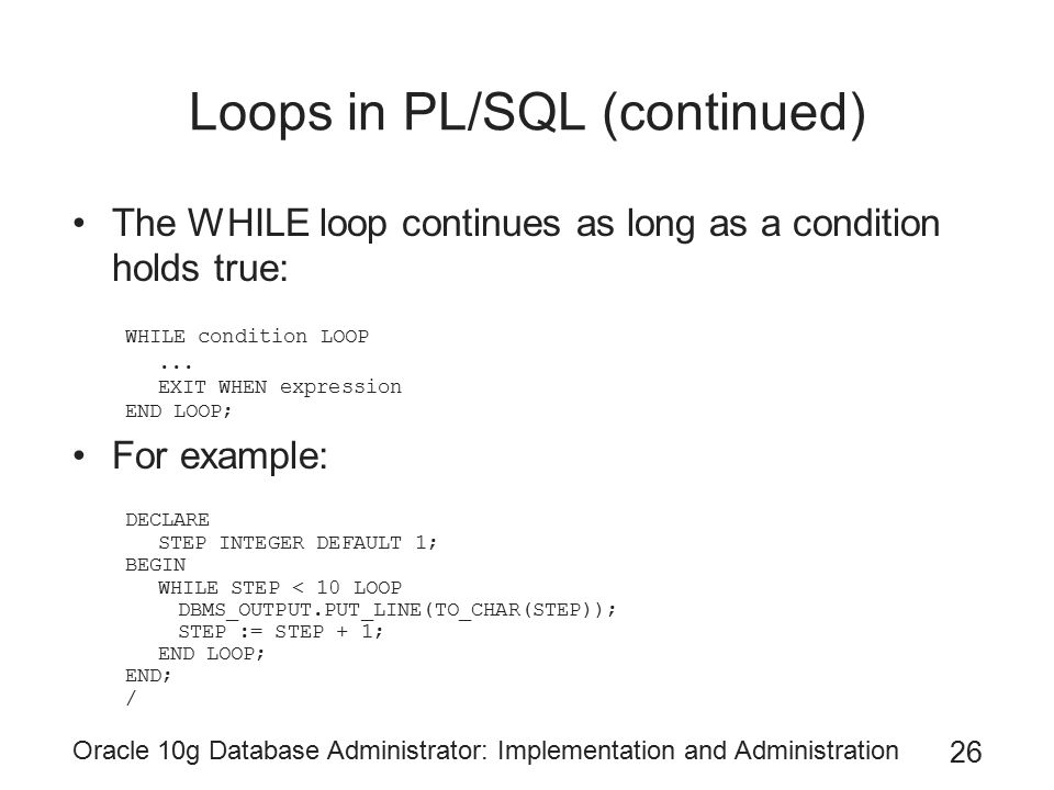 Oracle 10g Database Administrator: Implementation and Administration 26 Loops in PL/SQL (continued) The WHILE loop continues as long as a condition holds true: WHILE condition LOOP...