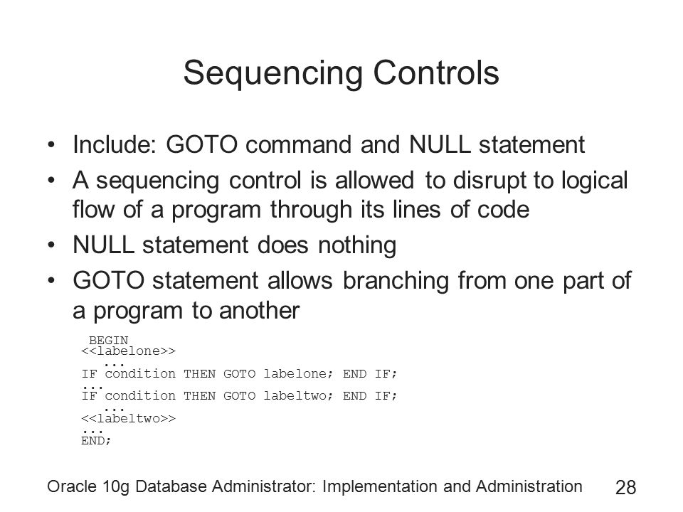 Oracle 10g Database Administrator: Implementation and Administration 28 Sequencing Controls Include: GOTO command and NULL statement A sequencing control is allowed to disrupt to logical flow of a program through its lines of code NULL statement does nothing GOTO statement allows branching from one part of a program to another BEGIN >...