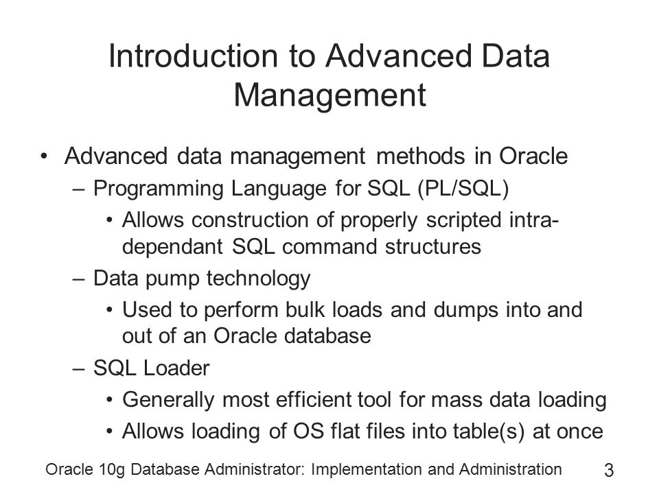 Oracle 10g Database Administrator: Implementation and Administration 3 Introduction to Advanced Data Management Advanced data management methods in Oracle –Programming Language for SQL (PL/SQL) Allows construction of properly scripted intra- dependant SQL command structures –Data pump technology Used to perform bulk loads and dumps into and out of an Oracle database –SQL Loader Generally most efficient tool for mass data loading Allows loading of OS flat files into table(s) at once