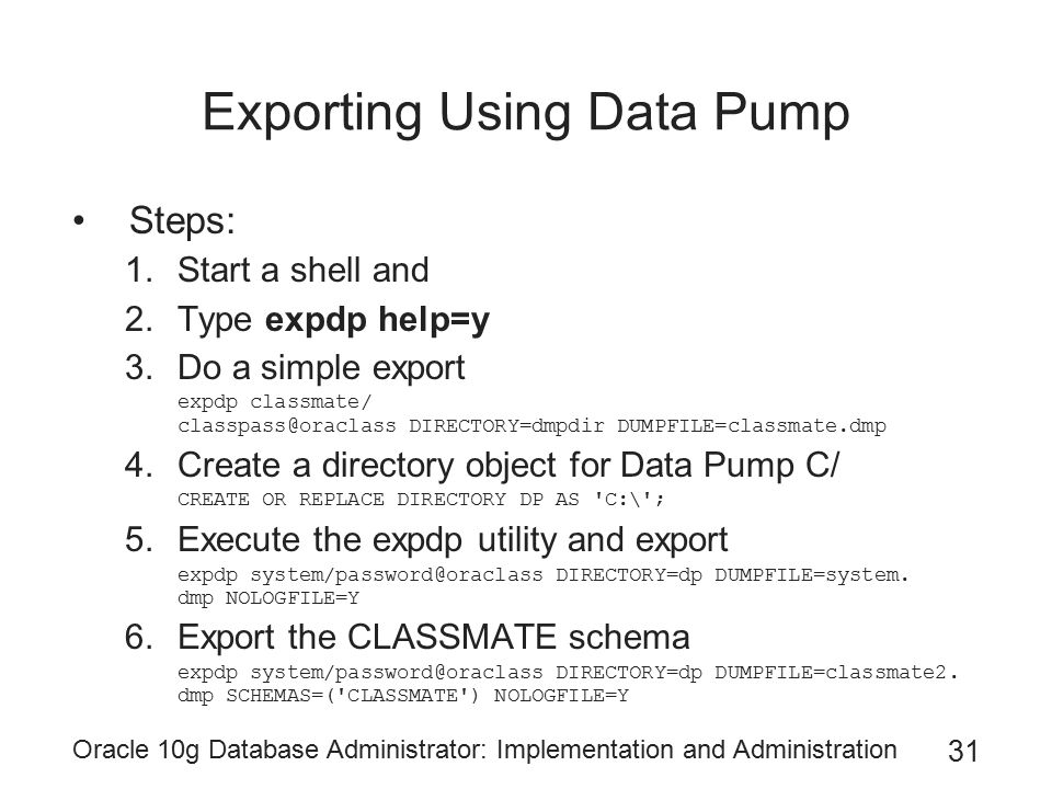 Oracle 10g Database Administrator: Implementation and Administration 31 Exporting Using Data Pump Steps: 1.Start a shell and 2.Type expdp help=y 3.Do