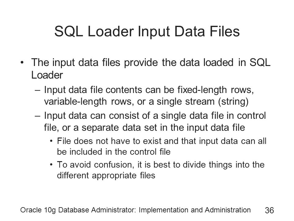 Oracle 10g Database Administrator: Implementation and Administration 36 SQL Loader Input Data Files The input data files provide the data loaded in SQ