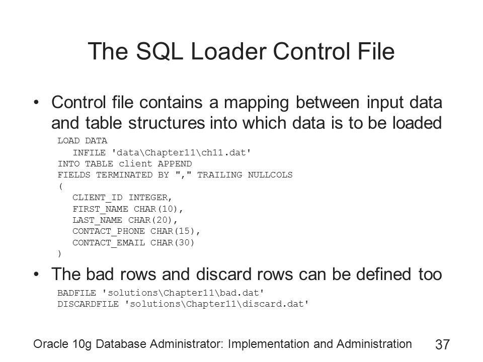 Oracle 10g Database Administrator: Implementation and Administration 37 The SQL Loader Control File Control file contains a mapping between input data