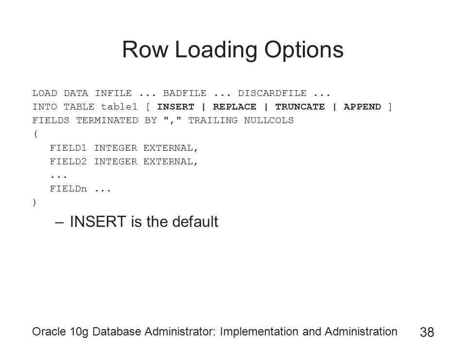 Oracle 10g Database Administrator: Implementation and Administration 38 Row Loading Options LOAD DATA INFILE...