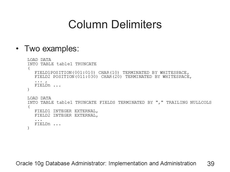 Oracle 10g Database Administrator: Implementation and Administration 39 Column Delimiters Two examples: LOAD DATA INTO TABLE table1 TRUNCATE ( FIELD1POSITION(001:010) CHAR(10) TERMINATED BY WHITESPACE, FIELD2 POSITION(011:030) CHAR(20) TERMINATED BY WHITESPACE,..., FIELDn...
