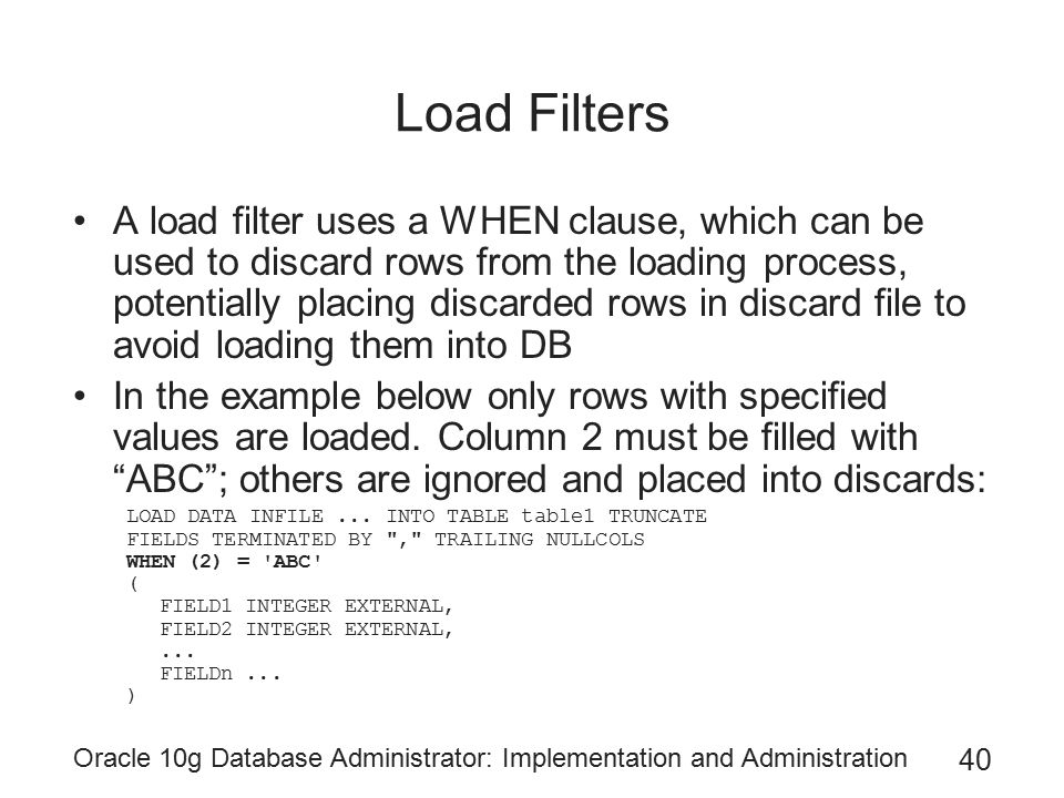 Oracle 10g Database Administrator: Implementation and Administration 40 Load Filters A load filter uses a WHEN clause, which can be used to discard rows from the loading process, potentially placing discarded rows in discard file to avoid loading them into DB In the example below only rows with specified values are loaded.