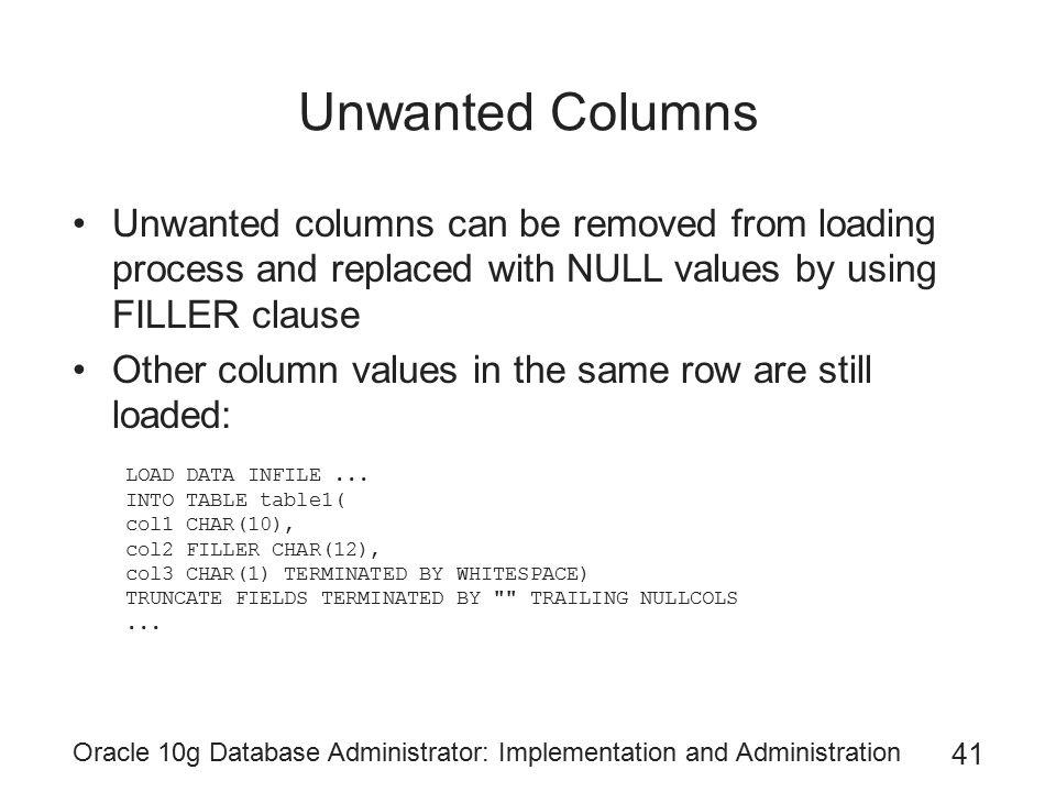 Oracle 10g Database Administrator: Implementation and Administration 41 Unwanted Columns Unwanted columns can be removed from loading process and replaced with NULL values by using FILLER clause Other column values in the same row are still loaded: LOAD DATA INFILE...