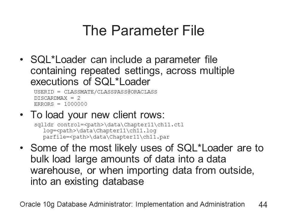 Oracle 10g Database Administrator: Implementation and Administration 44 The Parameter File SQL*Loader can include a parameter file containing repeated settings, across multiple executions of SQL*Loader USERID = CLASSMATE/CLASSPASS@ORACLASS DISCARDMAX = 2 ERRORS = 1000000 To load your new client rows: sqlldr control= \data\Chapter11\ch11.ctl log= \data\Chapter11\ch11.log parfile= \data\Chapter11\ch11.par Some of the most likely uses of SQL*Loader are to bulk load large amounts of data into a data warehouse, or when importing data from outside, into an existing database