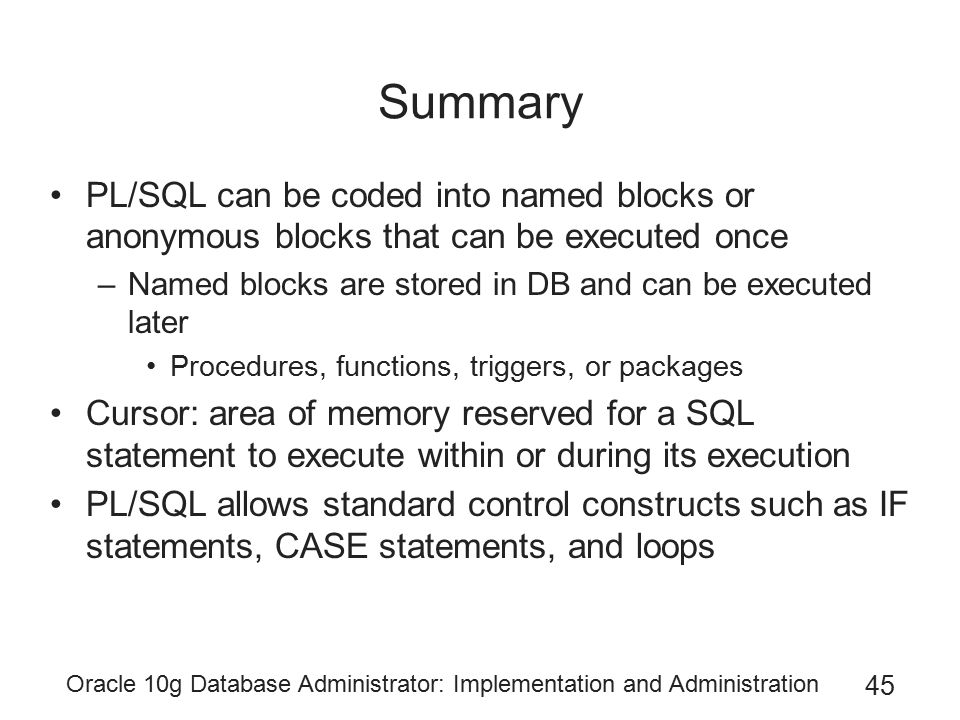 Oracle 10g Database Administrator: Implementation and Administration 45 Summary PL/SQL can be coded into named blocks or anonymous blocks that can be