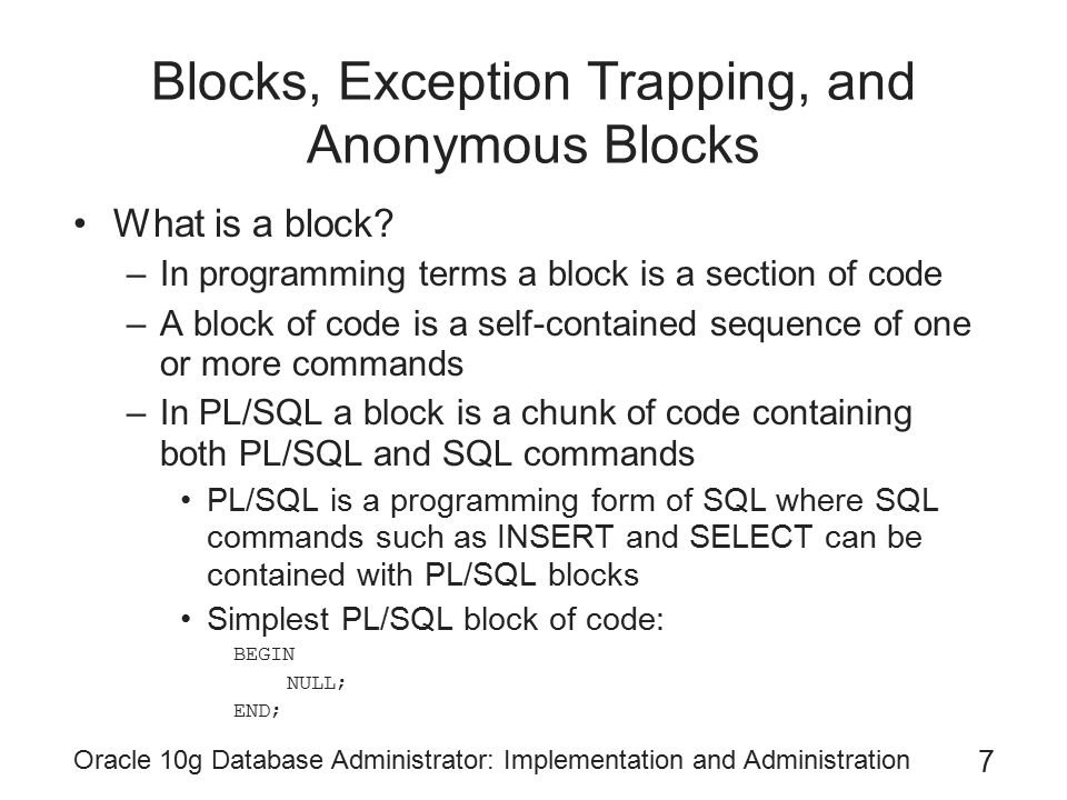 Oracle 10g Database Administrator: Implementation and Administration 7 Blocks, Exception Trapping, and Anonymous Blocks What is a block.