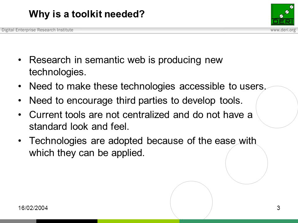 16/02/20043 Why is a toolkit needed. Research in semantic web is producing new technologies.
