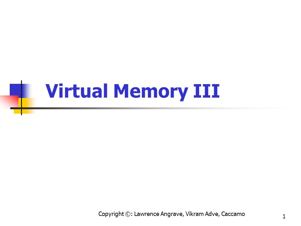 Copyright ©: Lawrence Angrave, Vikram Adve, Caccamo 1 Virtual Memory III