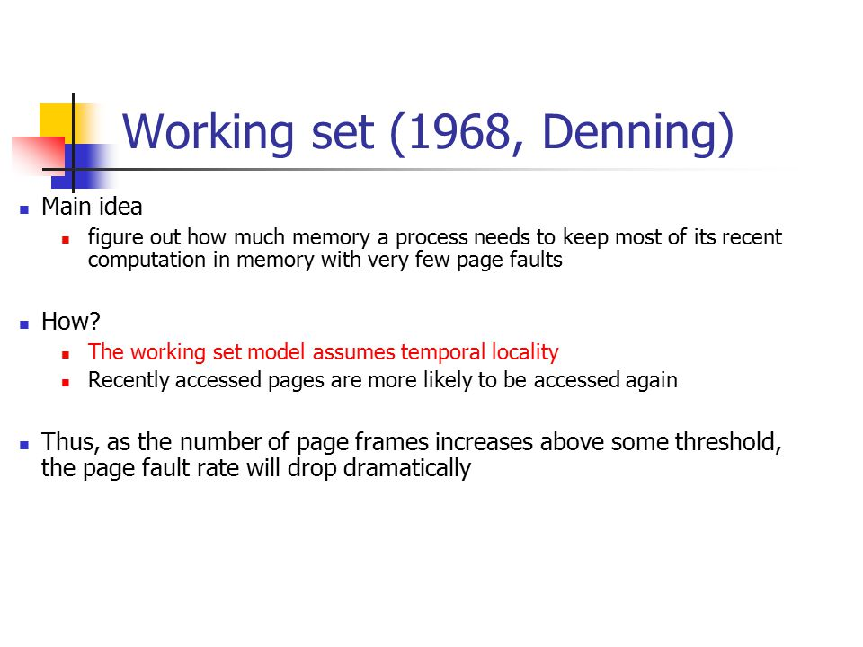 Working set (1968, Denning) Main idea figure out how much memory a process needs to keep most of its recent computation in memory with very few page faults How.