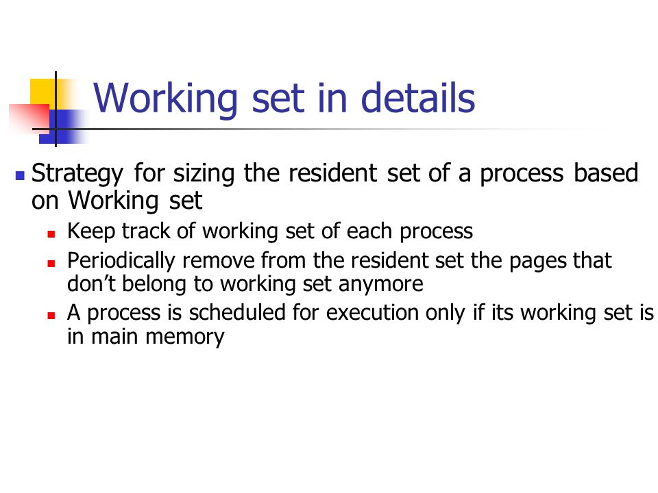 Working set in details Strategy for sizing the resident set of a process based on Working set Keep track of working set of each process Periodically remove from the resident set the pages that don't belong to working set anymore A process is scheduled for execution only if its working set is in main memory