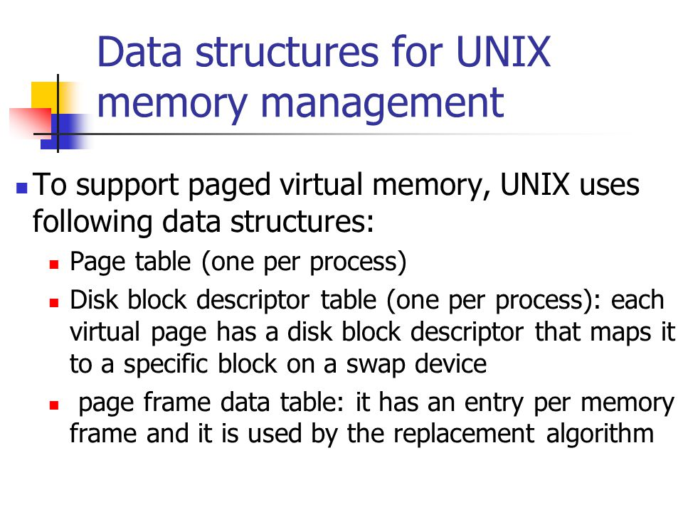 Data structures for UNIX memory management To support paged virtual memory, UNIX uses following data structures: Page table (one per process) Disk block descriptor table (one per process): each virtual page has a disk block descriptor that maps it to a specific block on a swap device page frame data table: it has an entry per memory frame and it is used by the replacement algorithm