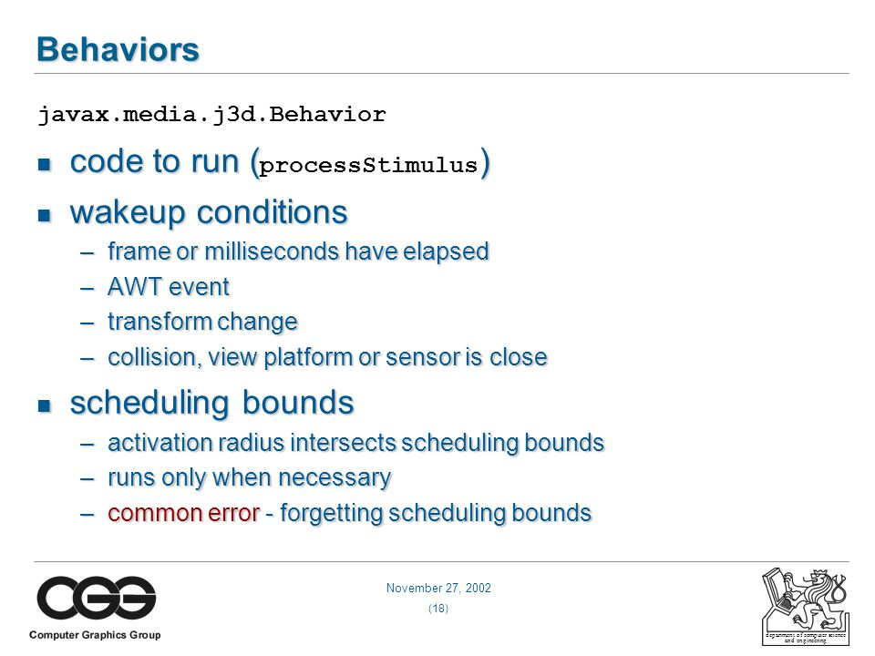 November 27, 2002 (18) department of computer science and engineering Behaviors javax.media.j3d.Behavior code to run () code to run ( processStimulus ) wakeup conditions wakeup conditions –frame or milliseconds have elapsed –AWT event –transform change –collision, view platform or sensor is close scheduling bounds scheduling bounds –activation radius intersects scheduling bounds –runs only when necessary –common error - forgetting scheduling bounds