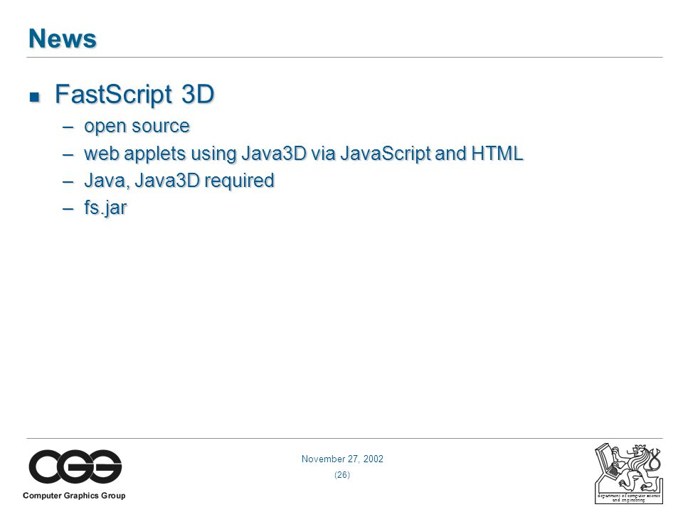 November 27, 2002 (26) department of computer science and engineering News FastScript 3D FastScript 3D –open source –web applets using Java3D via JavaScript and HTML –Java, Java3D required –fs.jar