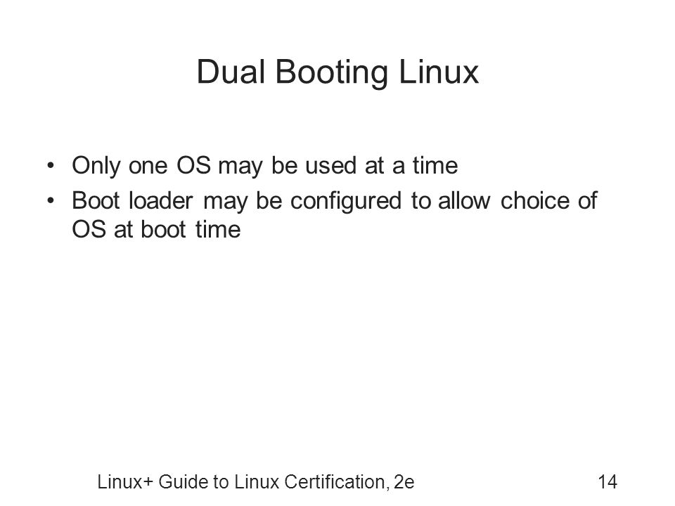 Linux+ Guide to Linux Certification, 2e14 Dual Booting Linux Only one OS may be used at a time Boot loader may be configured to allow choice of OS at