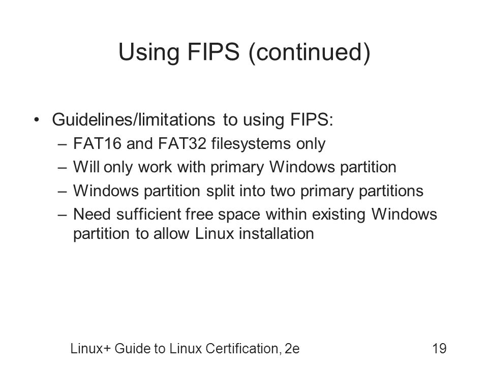 Linux+ Guide to Linux Certification, 2e19 Using FIPS (continued) Guidelines/limitations to using FIPS: –FAT16 and FAT32 filesystems only –Will only wo