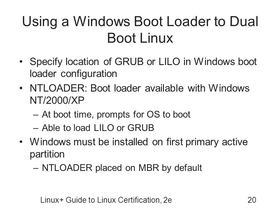 Linux+ Guide to Linux Certification, 2e20 Using a Windows Boot Loader to Dual Boot Linux Specify location of GRUB or LILO in Windows boot loader confi
