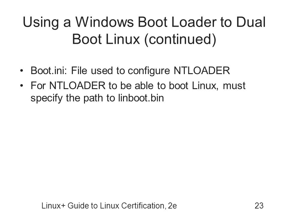 Linux+ Guide to Linux Certification, 2e23 Using a Windows Boot Loader to Dual Boot Linux (continued) Boot.ini: File used to configure NTLOADER For NTL