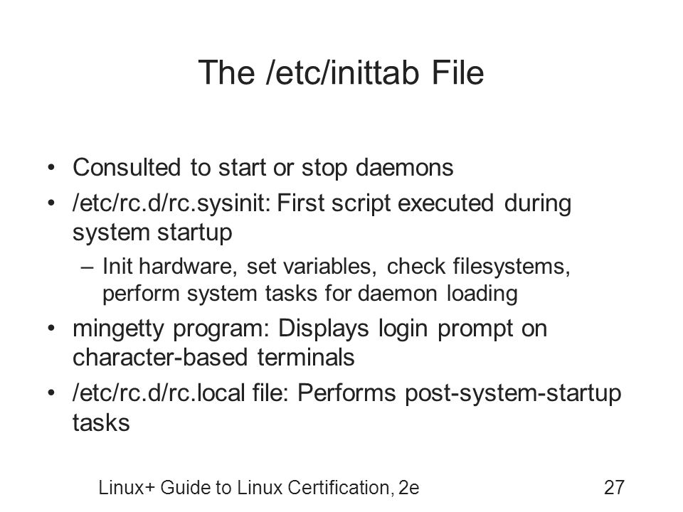 Linux+ Guide to Linux Certification, 2e27 The /etc/inittab File Consulted to start or stop daemons /etc/rc.d/rc.sysinit: First script executed during