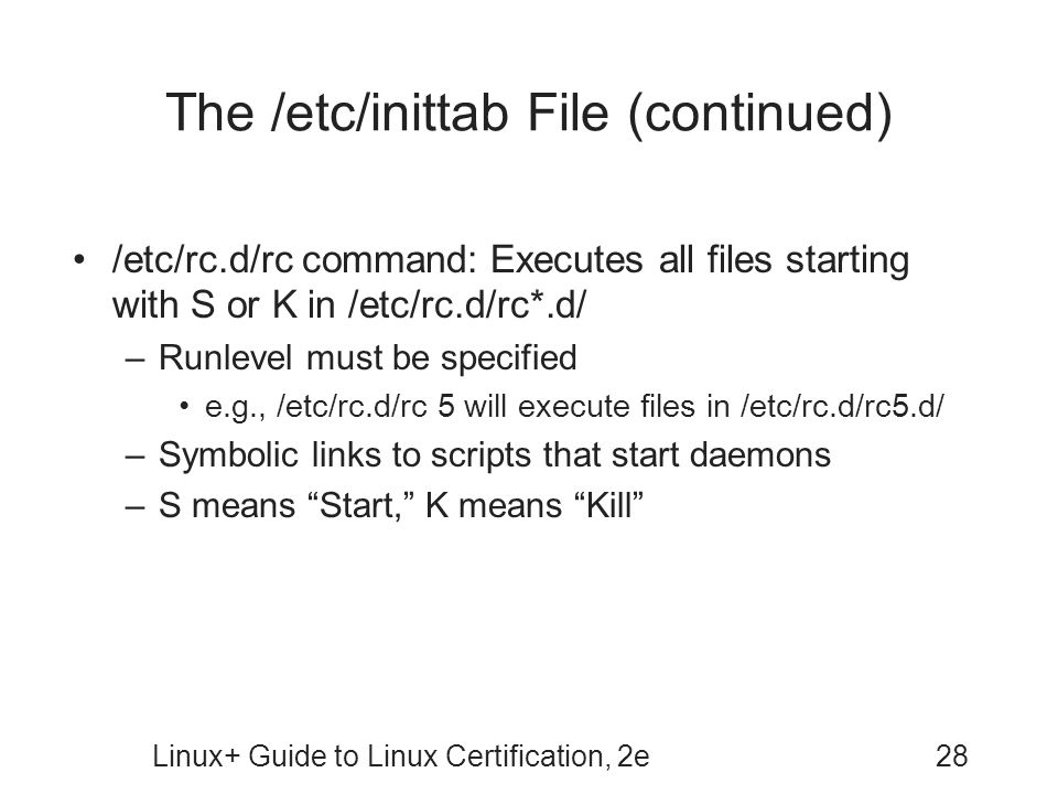 Linux+ Guide to Linux Certification, 2e28 The /etc/inittab File (continued) /etc/rc.d/rc command: Executes all files starting with S or K in /etc/rc.d