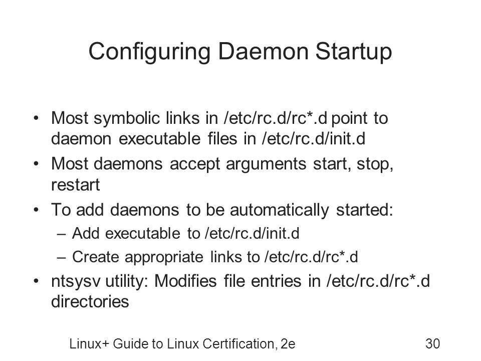 Linux+ Guide to Linux Certification, 2e30 Configuring Daemon Startup Most symbolic links in /etc/rc.d/rc*.d point to daemon executable files in /etc/r