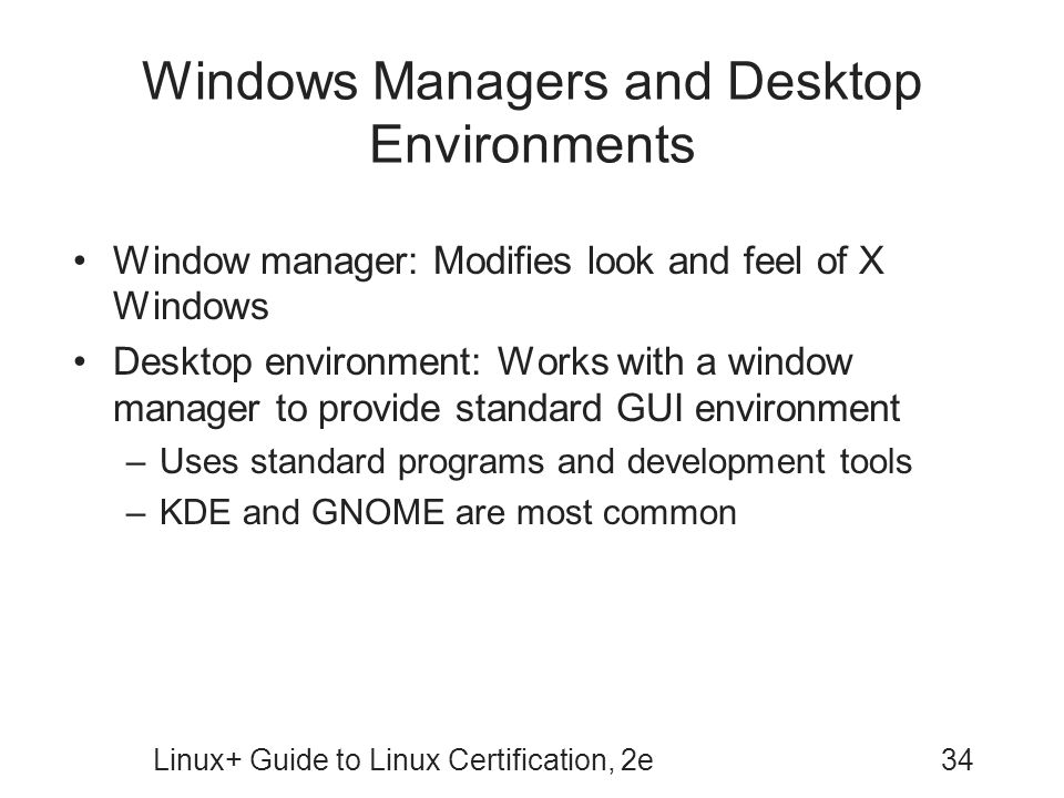 Linux+ Guide to Linux Certification, 2e34 Windows Managers and Desktop Environments Window manager: Modifies look and feel of X Windows Desktop enviro