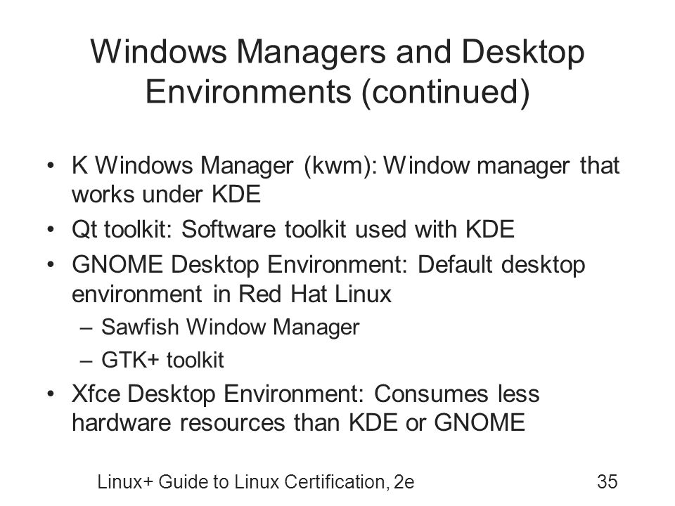 Linux+ Guide to Linux Certification, 2e35 Windows Managers and Desktop Environments (continued) K Windows Manager (kwm): Window manager that works und