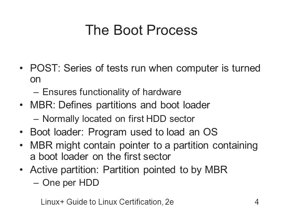 Linux+ Guide to Linux Certification, 2e4 The Boot Process POST: Series of tests run when computer is turned on –Ensures functionality of hardware MBR: