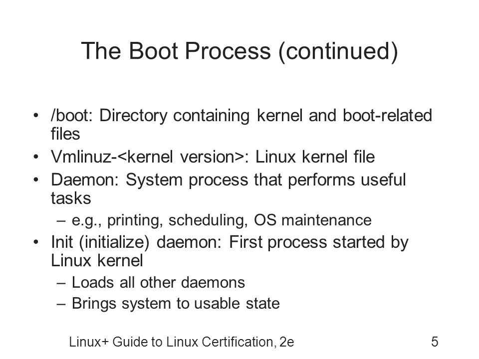 Linux+ Guide to Linux Certification, 2e5 The Boot Process (continued) /boot: Directory containing kernel and boot-related files Vmlinuz- : Linux kerne