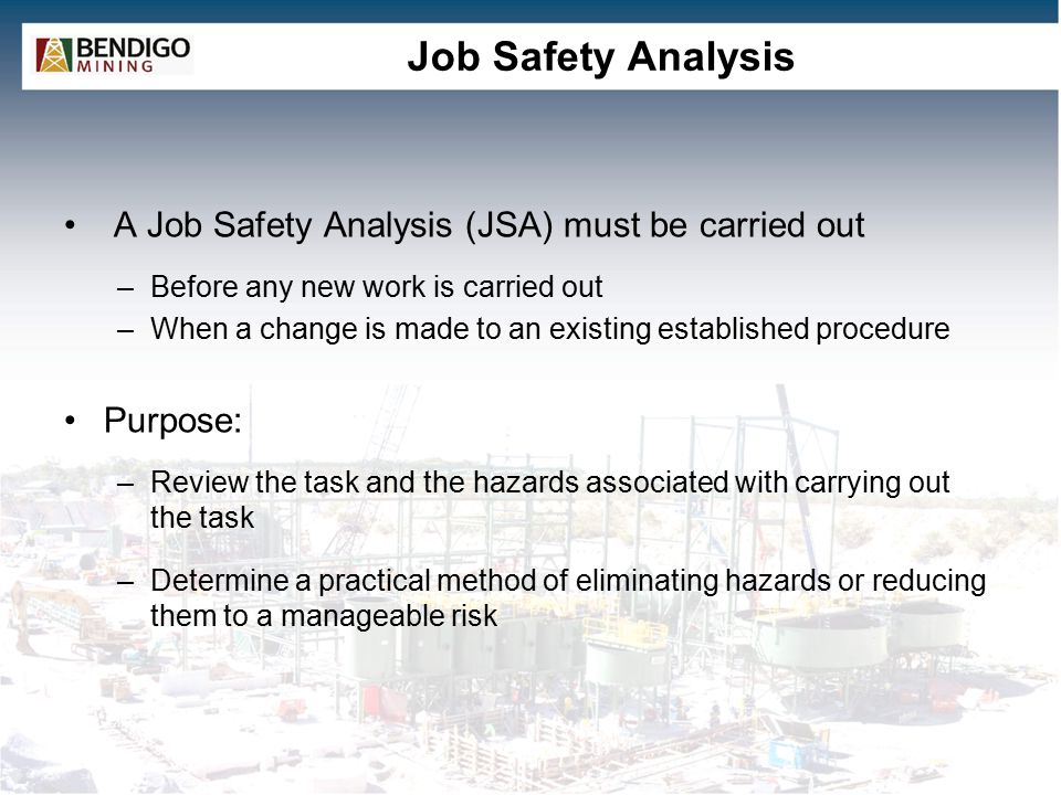 Job Safety Analysis A Job Safety Analysis (JSA) must be carried out –Before any new work is carried out –When a change is made to an existing established procedure Purpose: –Review the task and the hazards associated with carrying out the task –Determine a practical method of eliminating hazards or reducing them to a manageable risk