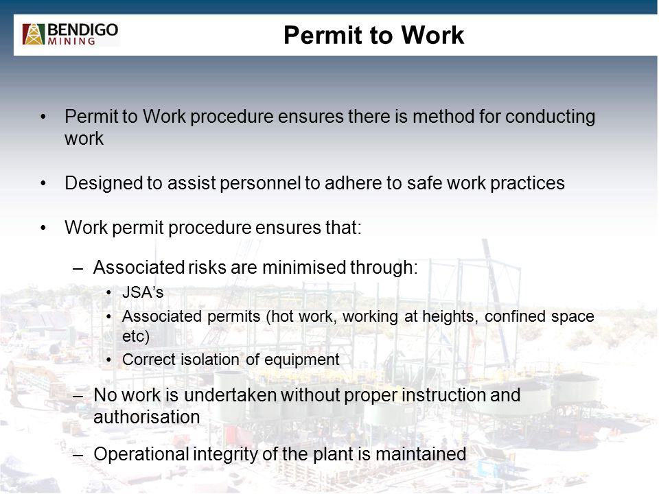 Permit to Work Permit to Work procedure ensures there is method for conducting work Designed to assist personnel to adhere to safe work practices Work permit procedure ensures that: –Associated risks are minimised through: JSA's Associated permits (hot work, working at heights, confined space etc) Correct isolation of equipment –No work is undertaken without proper instruction and authorisation –Operational integrity of the plant is maintained Ensures all stakeholder receive appropriate notification