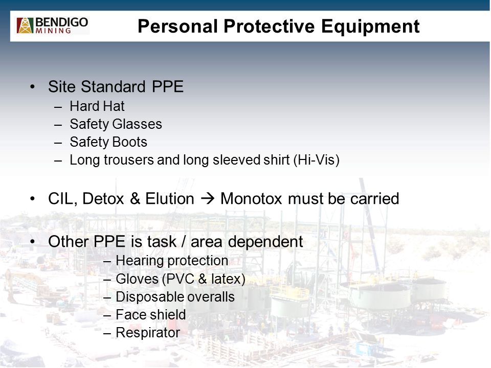 Personal Protective Equipment Site Standard PPE –Hard Hat –Safety Glasses –Safety Boots –Long trousers and long sleeved shirt (Hi-Vis) CIL, Detox & Elution  Monotox must be carried Other PPE is task / area dependent –Hearing protection –Gloves (PVC & latex) –Disposable overalls –Face shield –Respirator