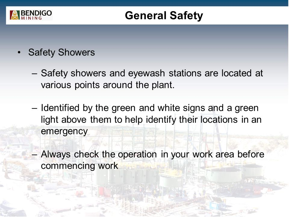 General Safety Safety Showers –Safety showers and eyewash stations are located at various points around the plant. –Identified by the green and white